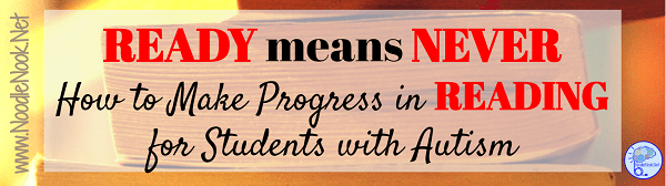 Ready Means Never- How to Make Progress in READING for Students with Autism